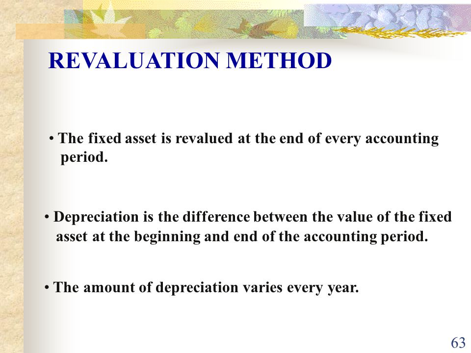 REVALUATION METHOD The fixed asset is revalued at the end of every accounting. period.