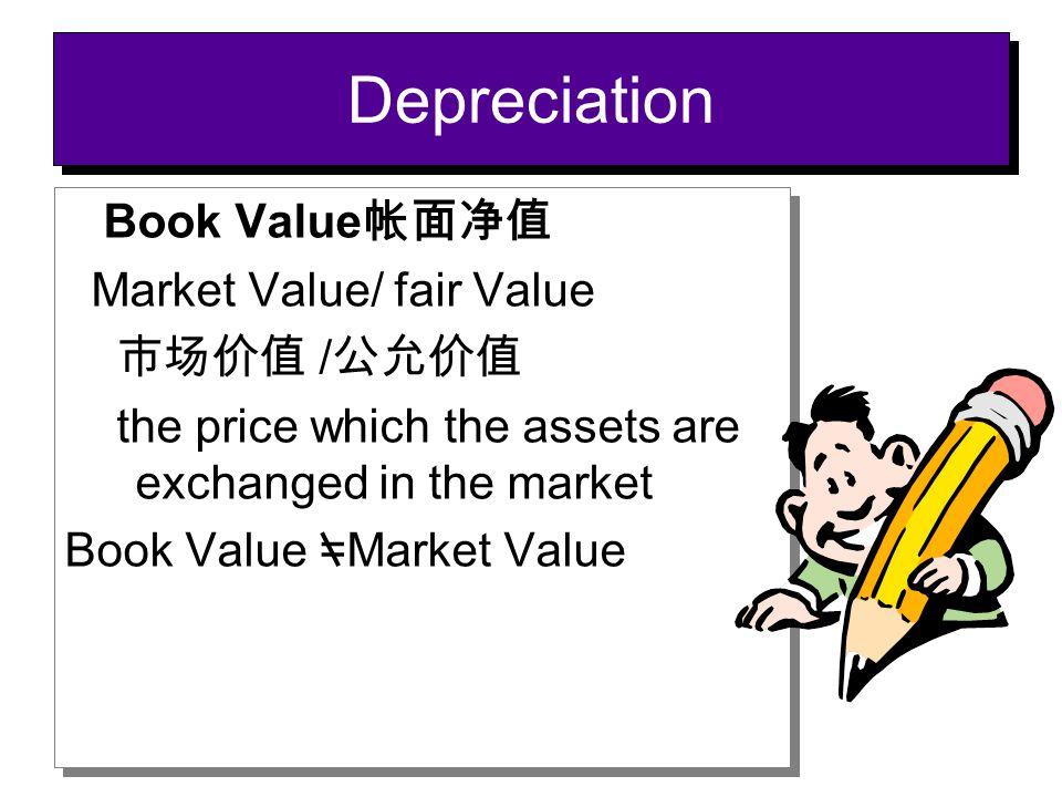 Depreciation Book Value帐面净值 Market Value/ fair Value 市场价值 /公允价值