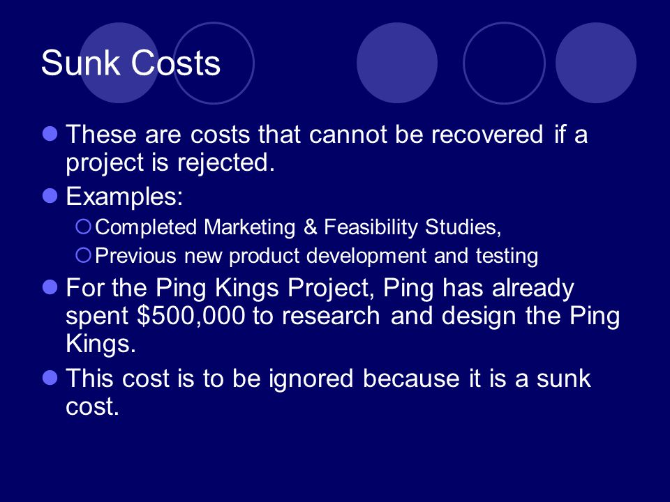 Sunk Costs These are costs that cannot be recovered if a project is rejected. Examples: Completed Marketing & Feasibility Studies,