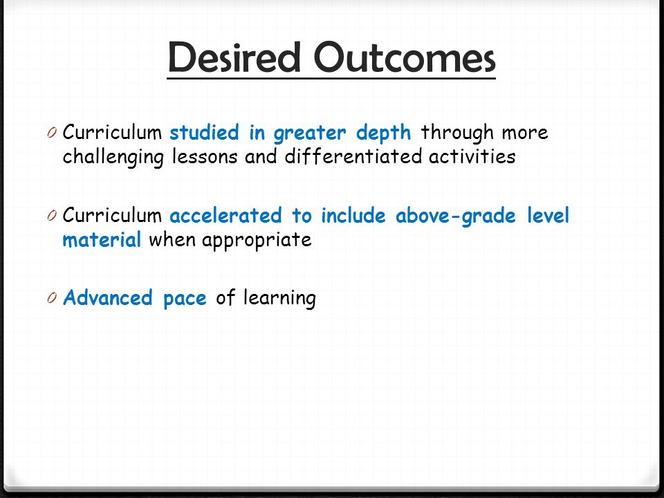 Desired Outcomes Curriculum studied in greater depth through more challenging lessons and differentiated activities.