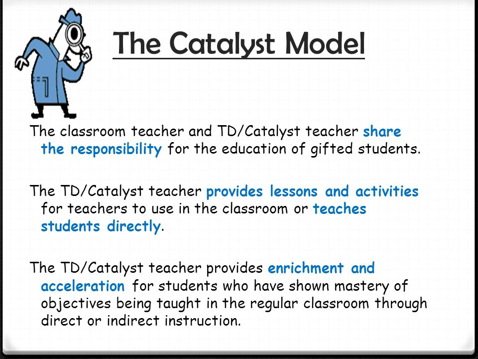 The Catalyst Model The classroom teacher and TD/Catalyst teacher share the responsibility for the education of gifted students.