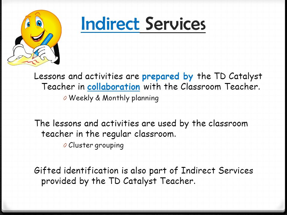 Indirect Services Lessons and activities are prepared by the TD Catalyst Teacher in collaboration with the Classroom Teacher.