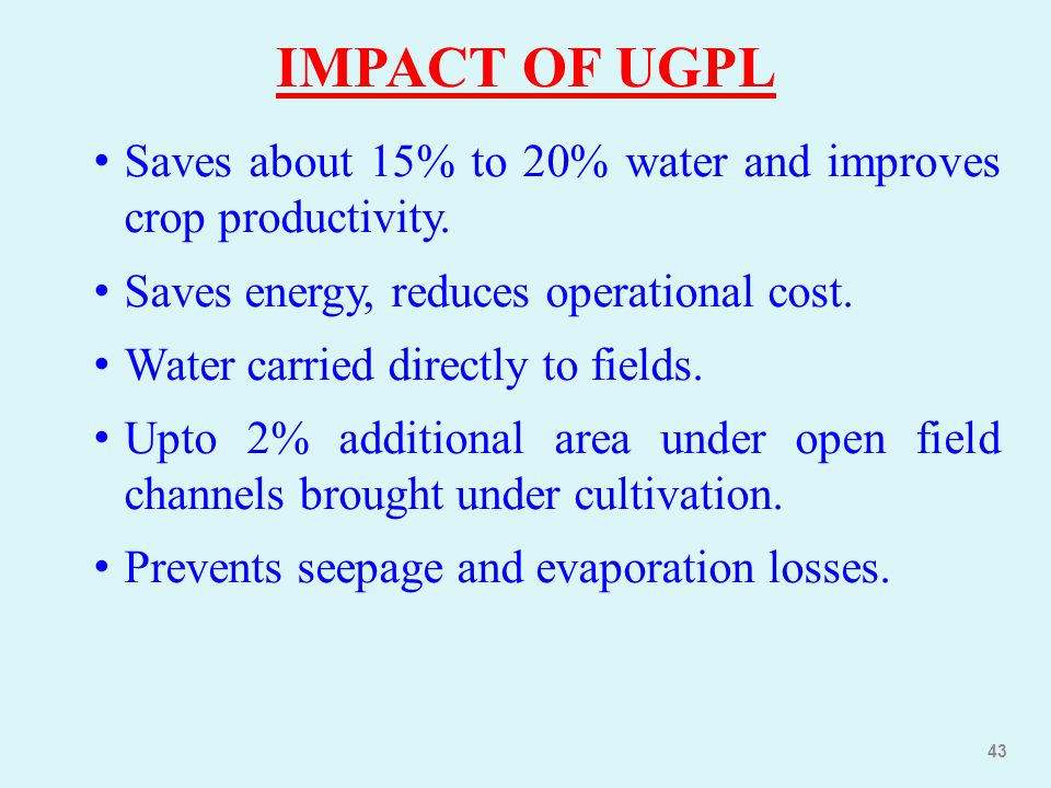 IMPACT OF UGPL Saves about 15% to 20% water and improves crop productivity. Saves energy, reduces operational cost.