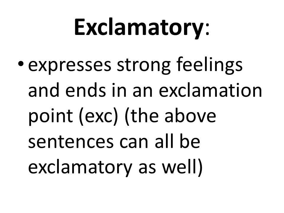 Exclamatory: expresses strong feelings and ends in an exclamation point (exc) (the above sentences can all be exclamatory as well)
