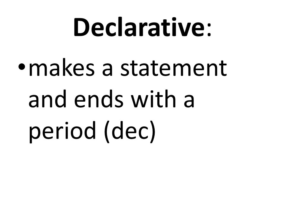 Declarative: makes a statement and ends with a period (dec)