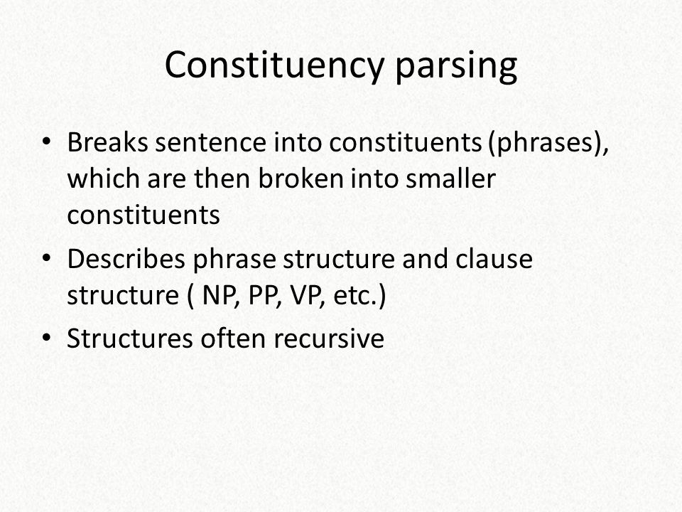 Constituency parsing Breaks sentence into constituents (phrases), which are then broken into smaller constituents.