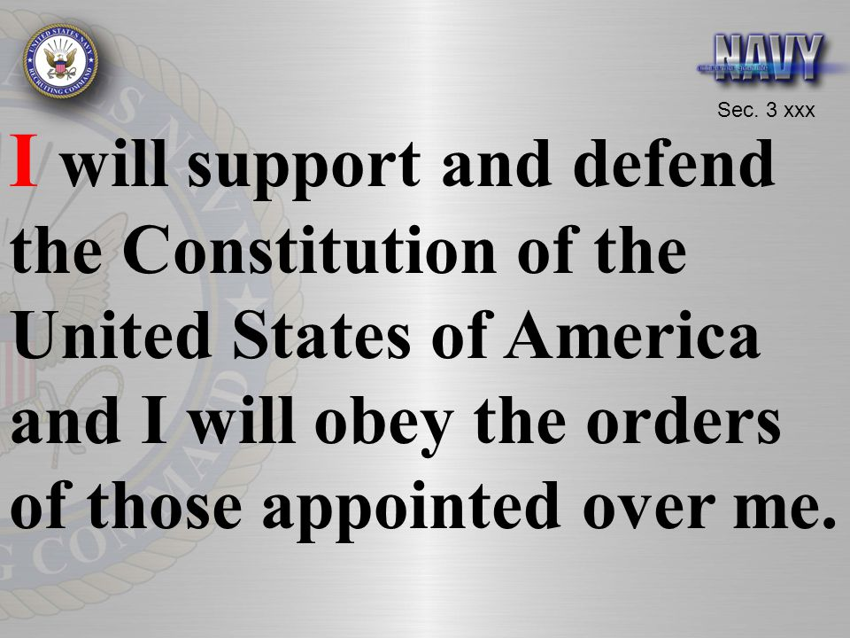 I will support and defend the Constitution of the United States of America and I will obey the orders of those appointed over me.