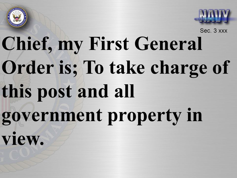 Chief, my First General Order is; To take charge of this post and all government property in view.