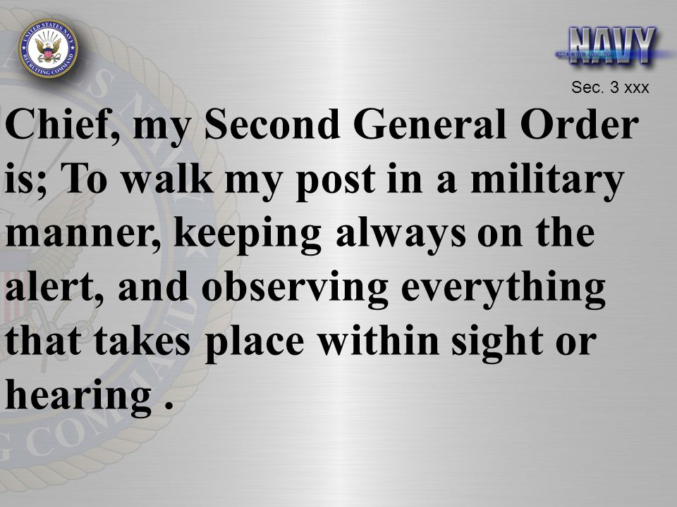 Chief, my Second General Order is; To walk my post in a military manner, keeping always on the alert, and observing everything that takes place within sight or hearing .