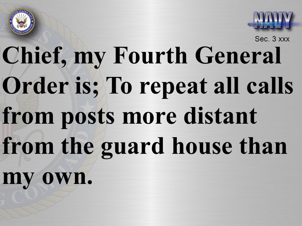 Chief, my Fourth General Order is; To repeat all calls from posts more distant from the guard house than my own.