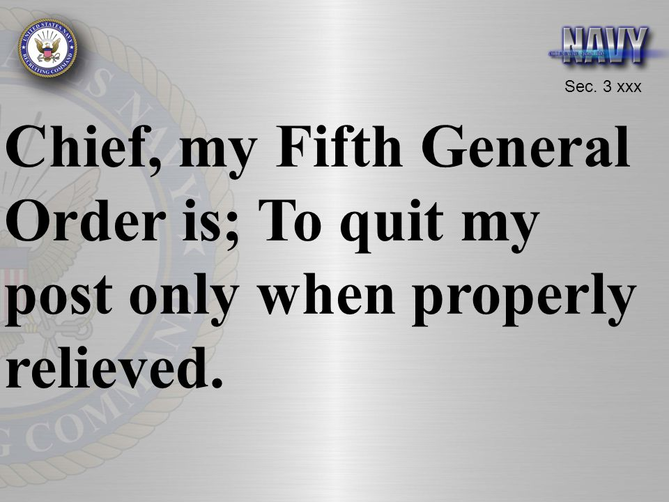 Chief, my Fifth General Order is; To quit my post only when properly relieved.