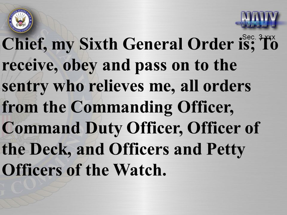 Chief, my Sixth General Order is; To receive, obey and pass on to the sentry who relieves me, all orders from the Commanding Officer, Command Duty Officer, Officer of the Deck, and Officers and Petty Officers of the Watch.