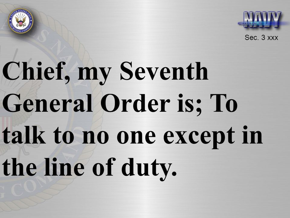 Chief, my Seventh General Order is; To talk to no one except in the line of duty.