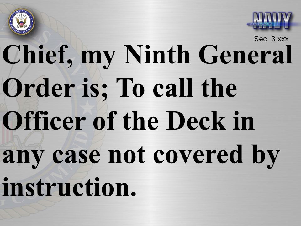Chief, my Ninth General Order is; To call the Officer of the Deck in any case not covered by instruction.
