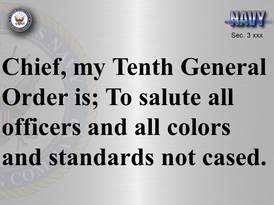 Chief, my Tenth General Order is; To salute all officers and all colors and standards not cased.