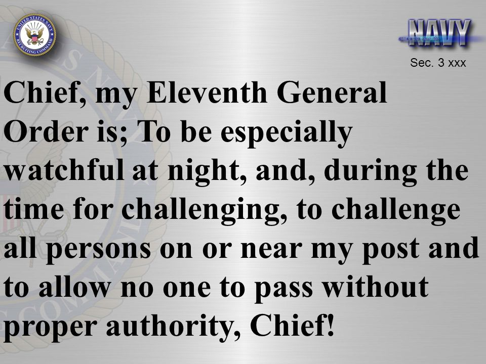Chief, my Eleventh General Order is; To be especially watchful at night, and, during the time for challenging, to challenge all persons on or near my post and to allow no one to pass without proper authority, Chief!