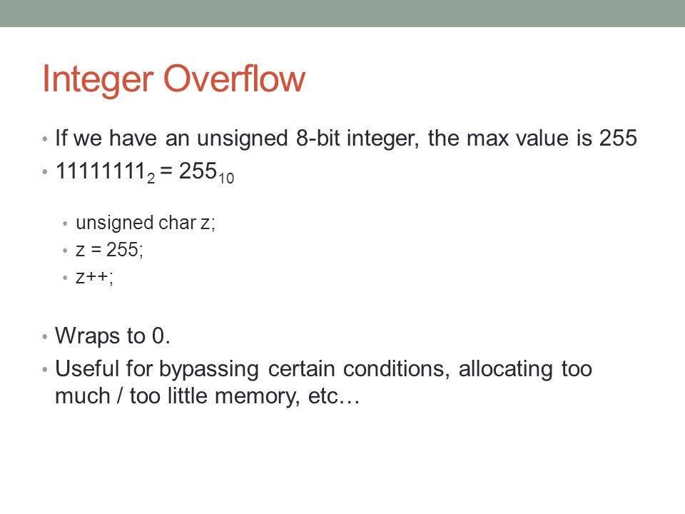 Integer Overflow If we have an unsigned 8-bit integer, the max value is 255. 111111112 = 25510. unsigned char z;