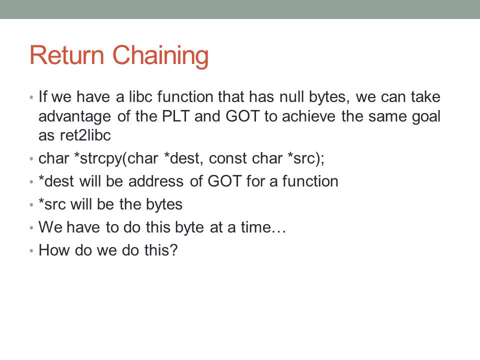 Return Chaining If we have a libc function that has null bytes, we can take advantage of the PLT and GOT to achieve the same goal as ret2libc.