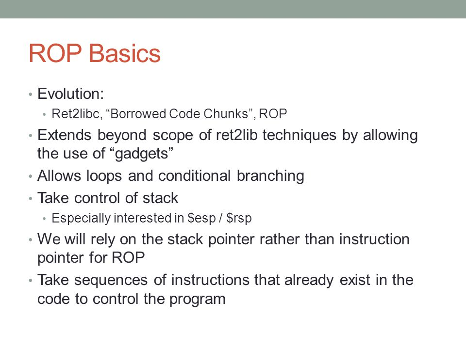 ROP Basics Evolution: Ret2libc, Borrowed Code Chunks , ROP. Extends beyond scope of ret2lib techniques by allowing the use of gadgets