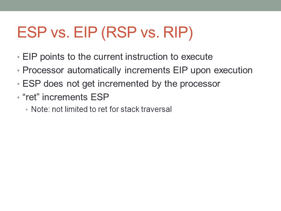 ESP vs. EIP (RSP vs. RIP) EIP points to the current instruction to execute. Processor automatically increments EIP upon execution.