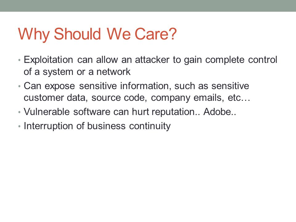 Why Should We Care Exploitation can allow an attacker to gain complete control of a system or a network.