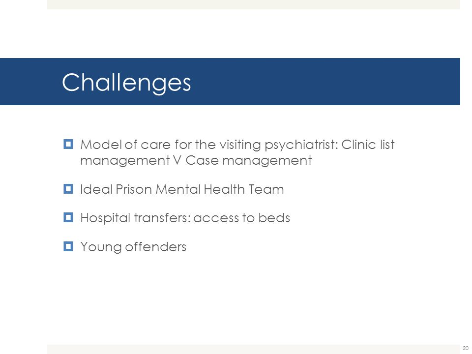 Challenges Model of care for the visiting psychiatrist: Clinic list management V Case management. Ideal Prison Mental Health Team.