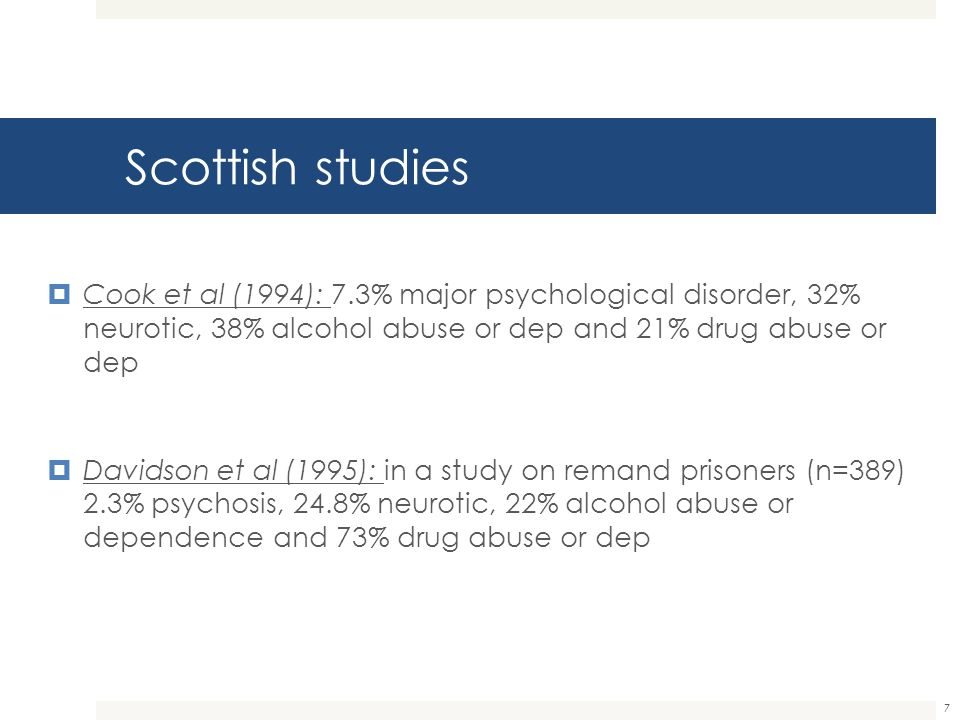 Scottish studies Cook et al (1994): 7.3% major psychological disorder, 32% neurotic, 38% alcohol abuse or dep and 21% drug abuse or dep.