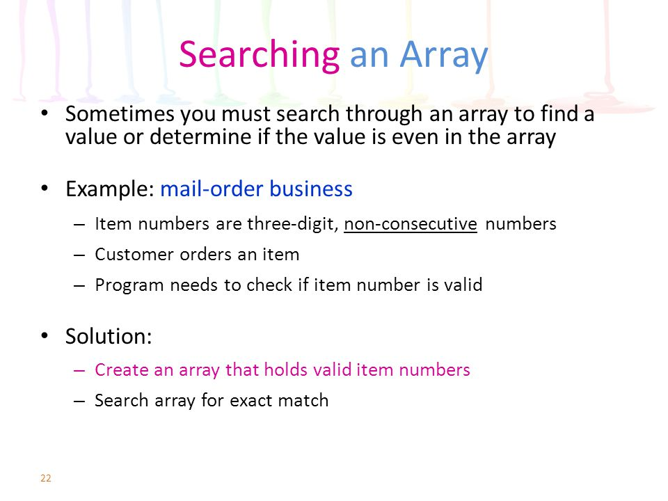 Searching an Array Sometimes you must search through an array to find a value or determine if the value is even in the array.