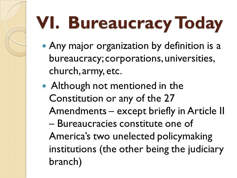 VI. Bureaucracy Today Any major organization by definition is a bureaucracy; corporations, universities, church, army, etc.