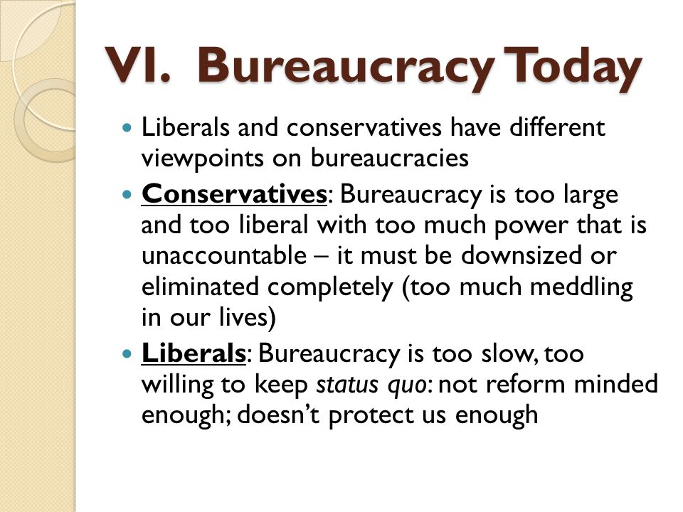 VI. Bureaucracy Today Liberals and conservatives have different viewpoints on bureaucracies.