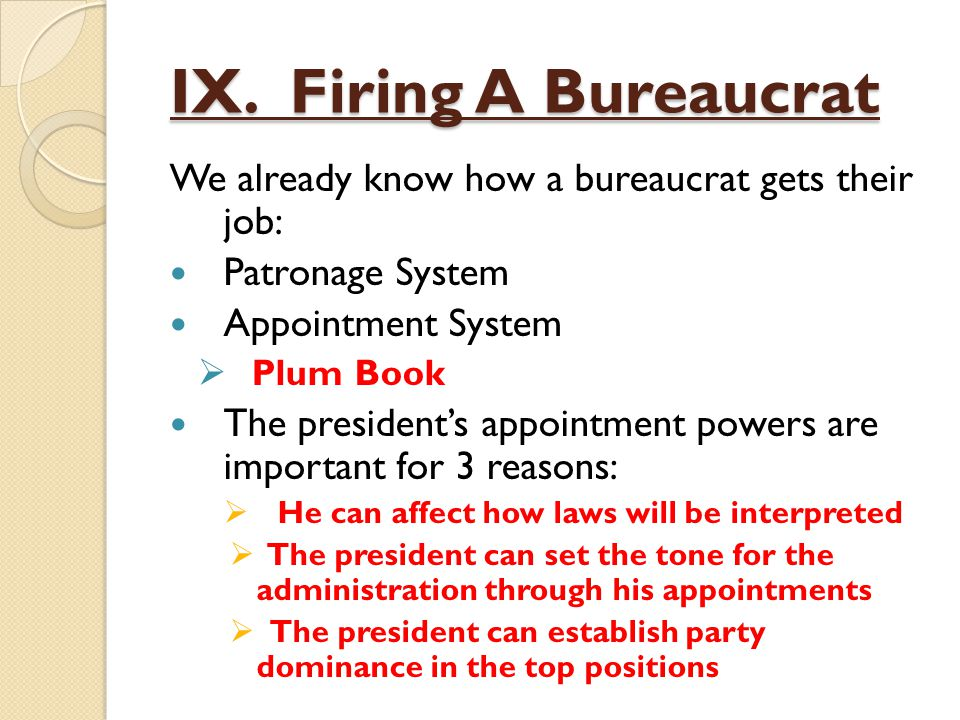 IX. Firing A Bureaucrat We already know how a bureaucrat gets their job: Patronage System. Appointment System.