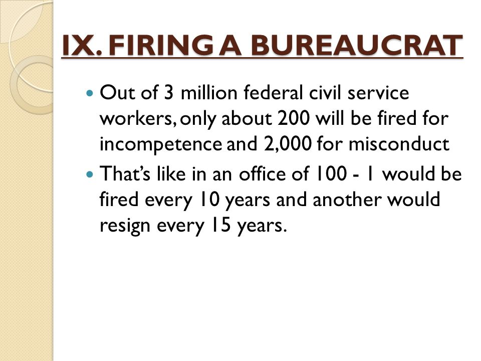 IX. FIRING A BUREAUCRAT Out of 3 million federal civil service workers, only about 200 will be fired for incompetence and 2,000 for misconduct.