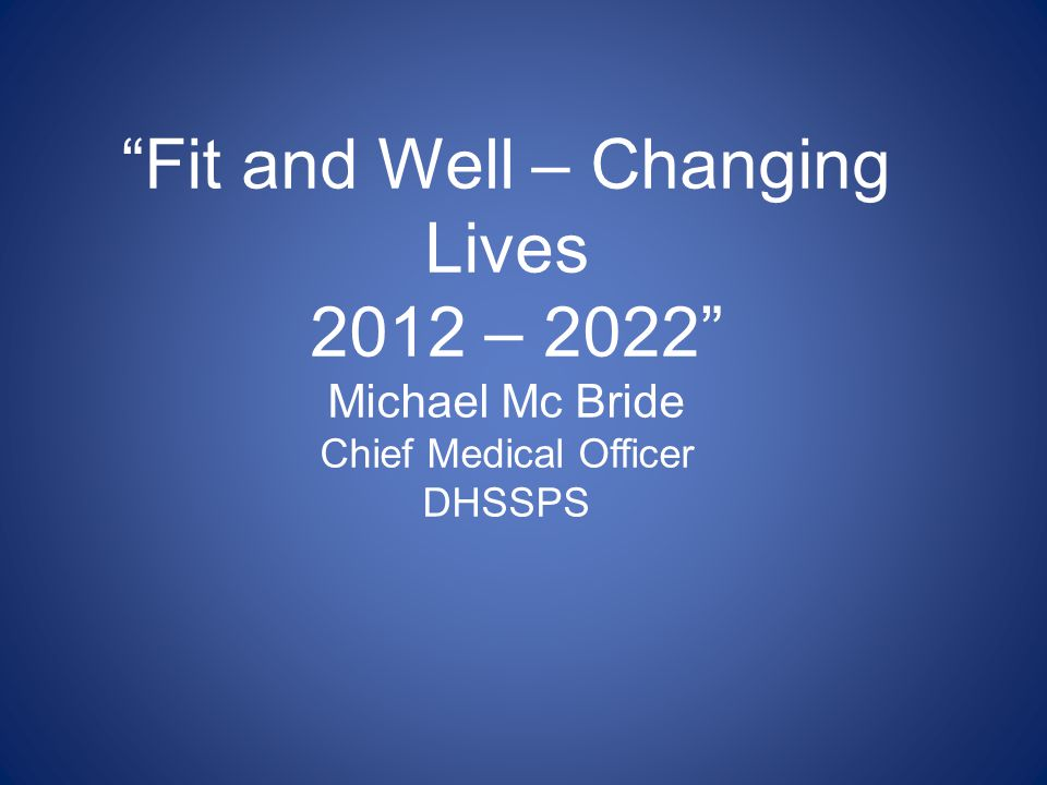 Fit and Well – Changing Lives 2012 – 2022 Michael Mc Bride Chief Medical Officer DHSSPS
