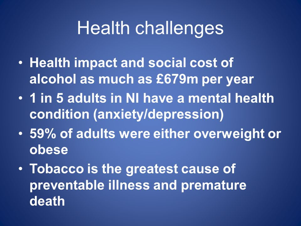 Health challenges Health impact and social cost of alcohol as much as £679m per year.