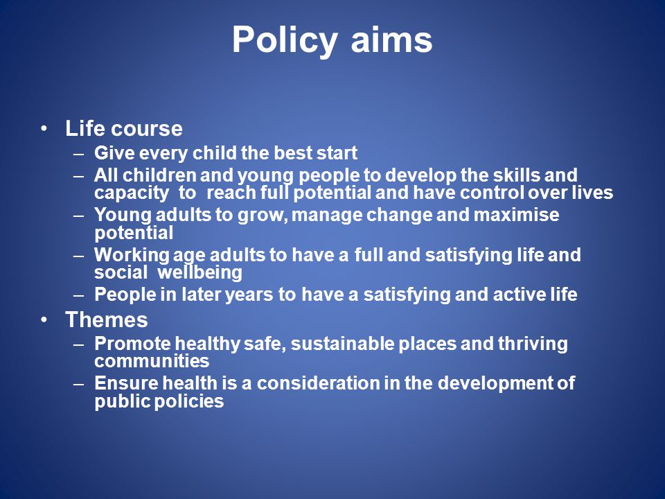 Policy aims Life course Themes Give every child the best start