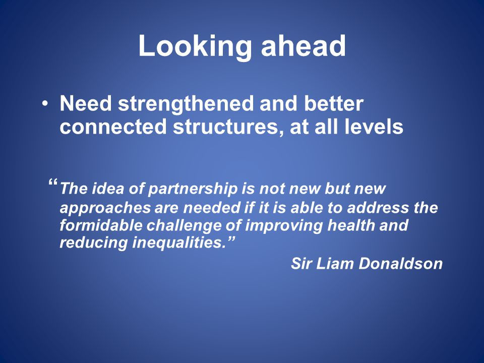 Looking ahead Need strengthened and better connected structures, at all levels.