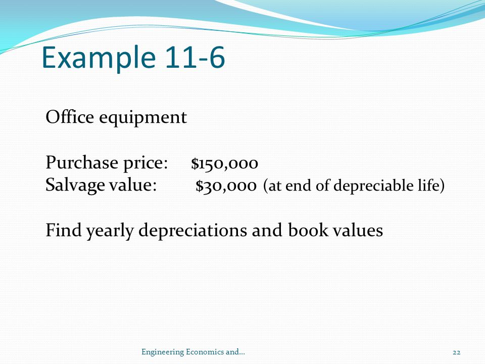 Example 11-6 Office equipment Purchase price: $150,000 Salvage value: $30,000 (at end of depreciable life) Find yearly depreciations and book values