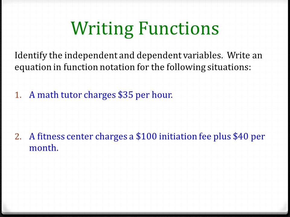 Writing Functions Identify the independent and dependent variables. Write an equation in function notation for the following situations: