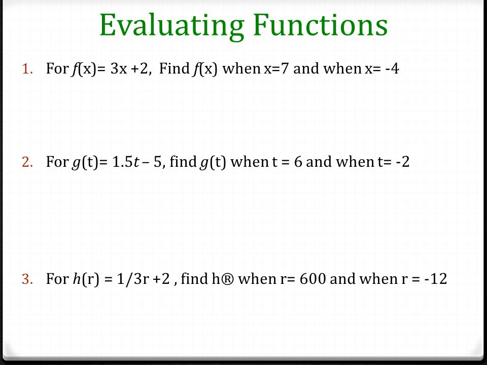 Evaluating Functions For f(x)= 3x +2, Find f(x) when x=7 and when x= -4. For g(t)= 1.5t – 5, find g(t) when t = 6 and when t= -2.