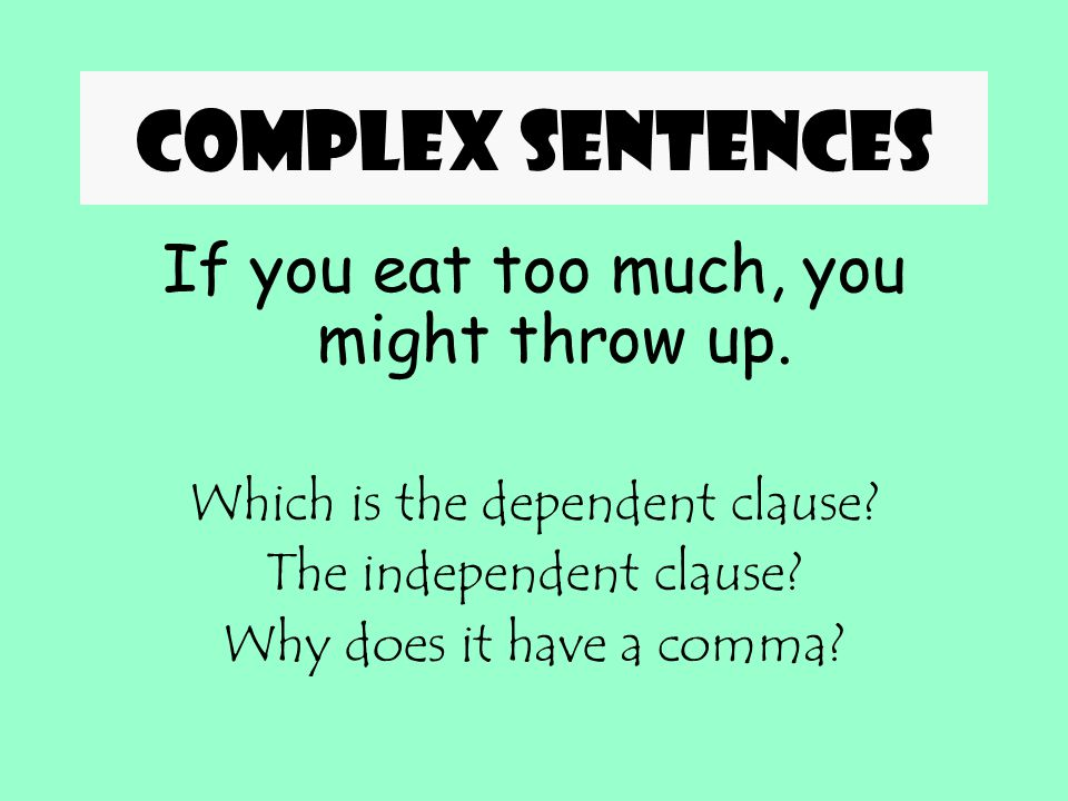 Complex sentences If you eat too much, you might throw up.