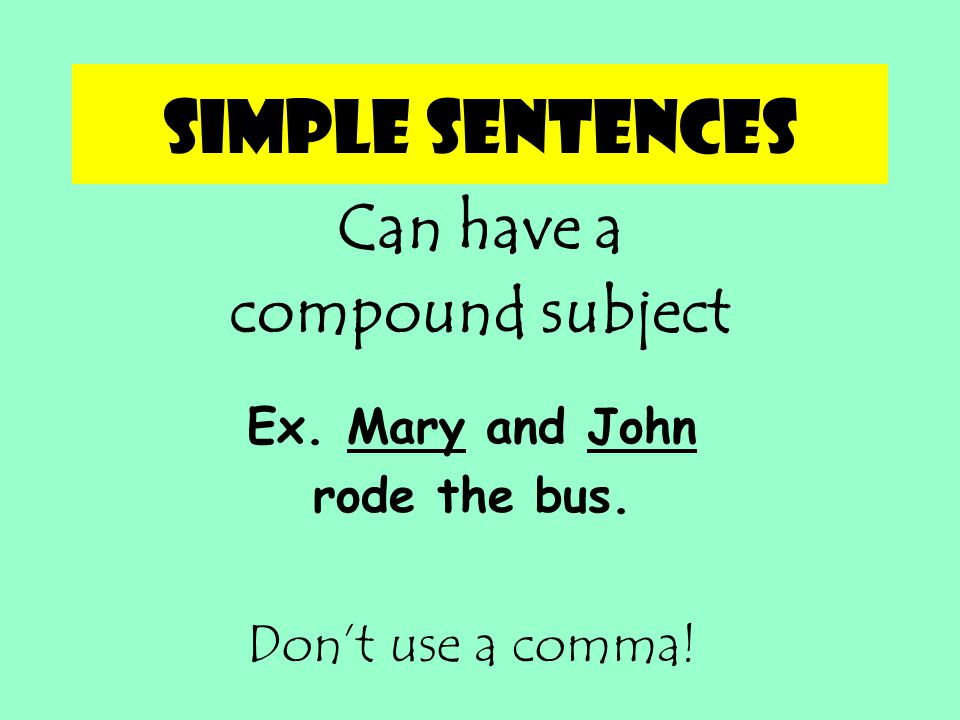 Simple sentences Can have a compound subject Don't use a comma!