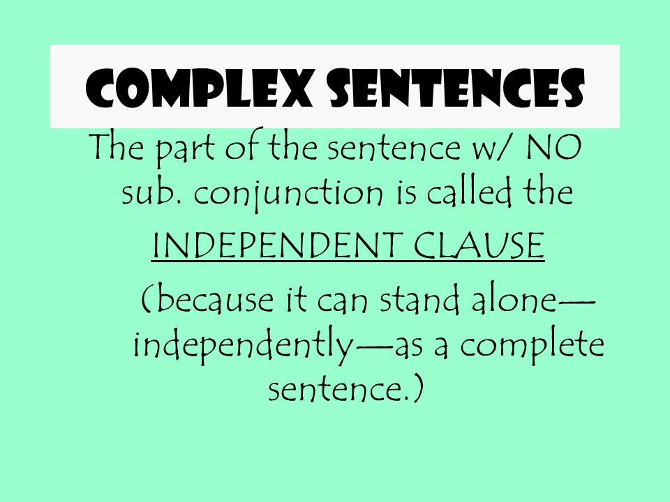Complex sentences The part of the sentence w/ NO sub. conjunction is called the. INDEPENDENT CLAUSE.