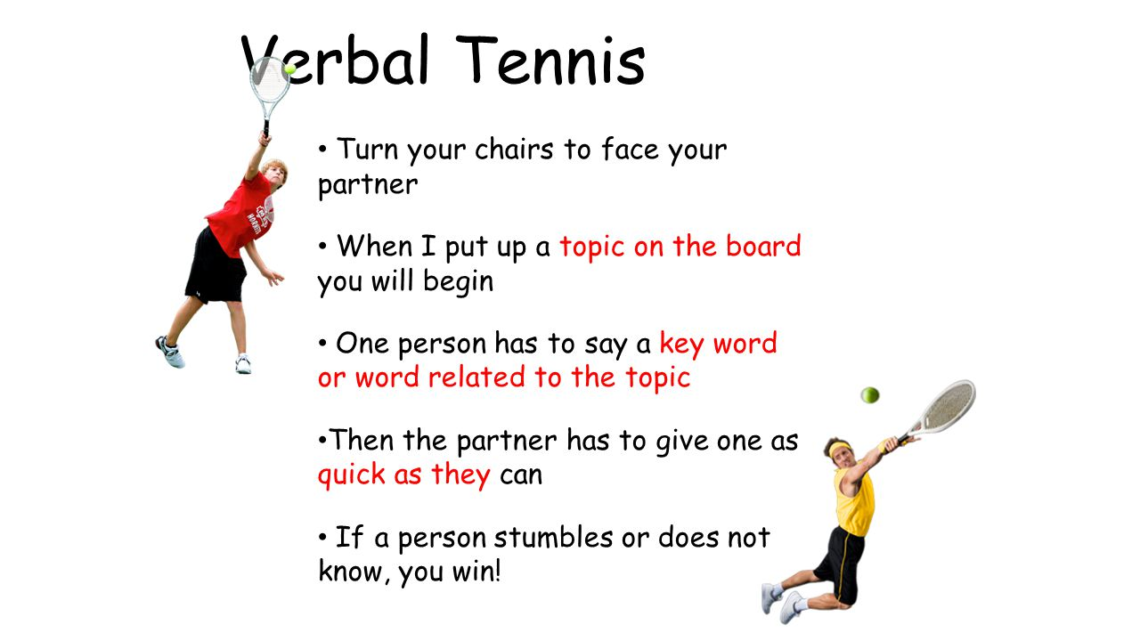 Verbal Tennis Turn your chairs to face your partner