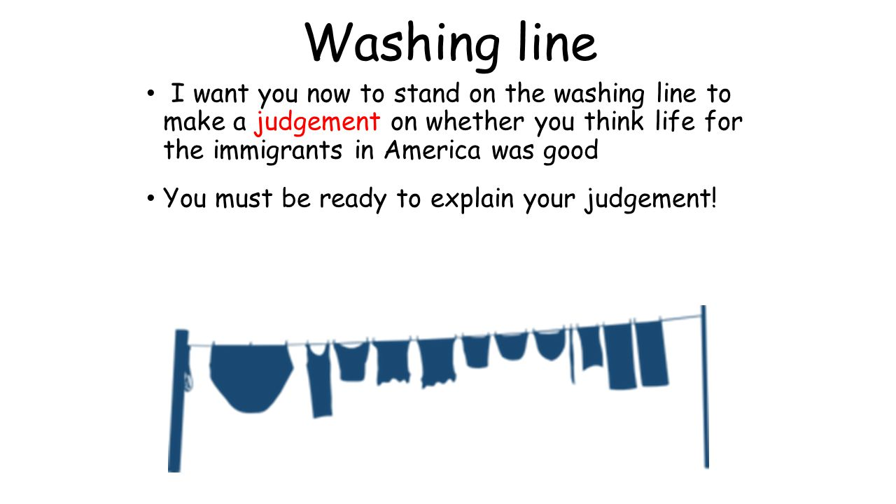 Washing line I want you now to stand on the washing line to make a judgement on whether you think life for the immigrants in America was good.