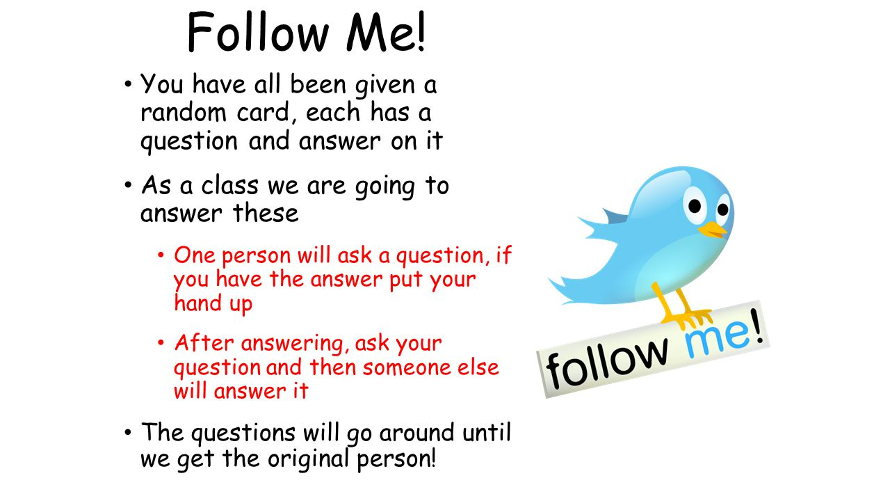 Follow Me! You have all been given a random card, each has a question and answer on it. As a class we are going to answer these.
