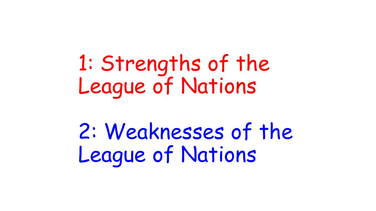 1: Strengths of the League of Nations 2: Weaknesses of the League of Nations