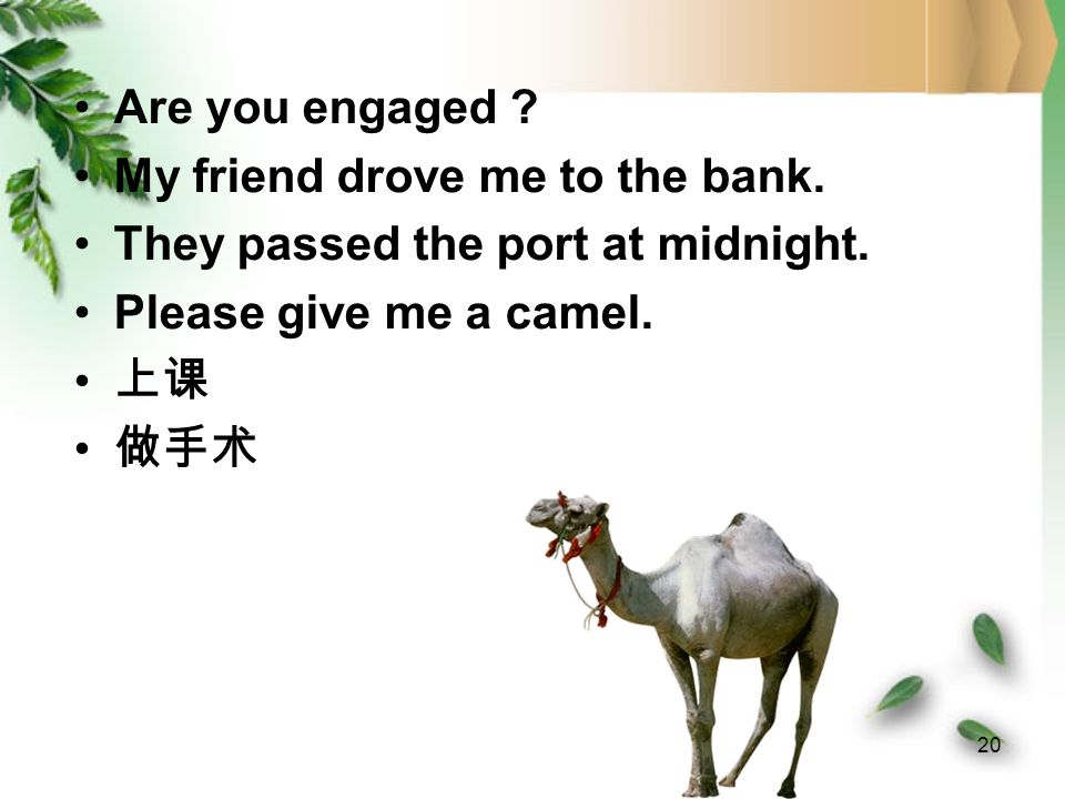 Are you engaged My friend drove me to the bank. They passed the port at midnight. Please give me a camel.