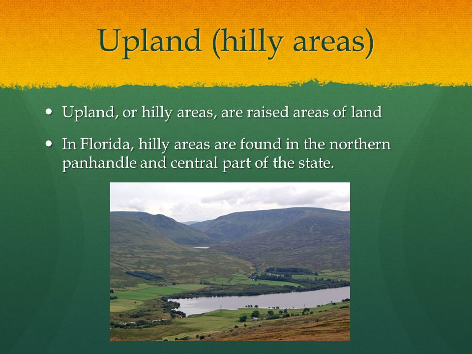 Upland (hilly areas) Upland, or hilly areas, are raised areas of land