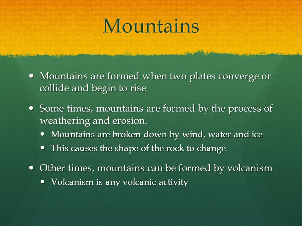 Mountains Mountains are formed when two plates converge or collide and begin to rise.