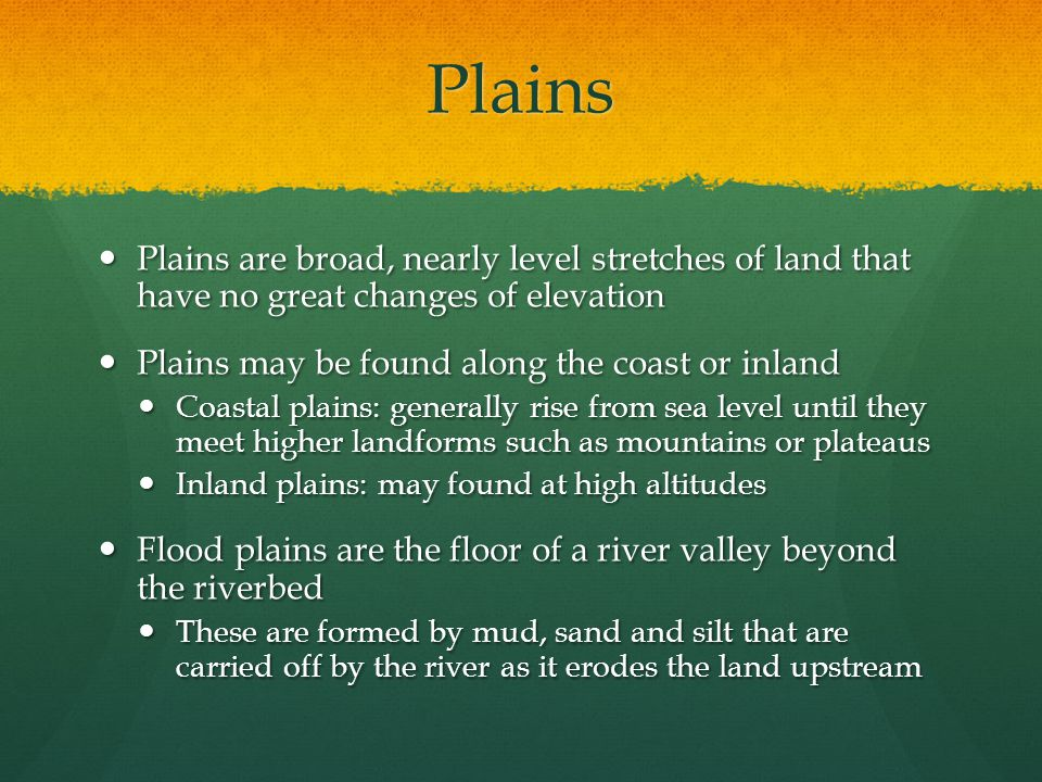 Plains Plains are broad, nearly level stretches of land that have no great changes of elevation. Plains may be found along the coast or inland.